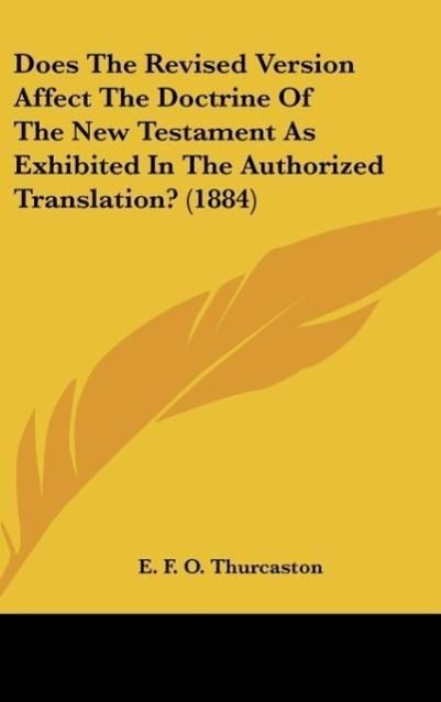 Does The Revised Version Affect The Doctrine Of The New Testament As Exhibited In The Authorized Translation? (1884) als Buch von E. F. O. Thurcaston - E. F. O. Thurcaston