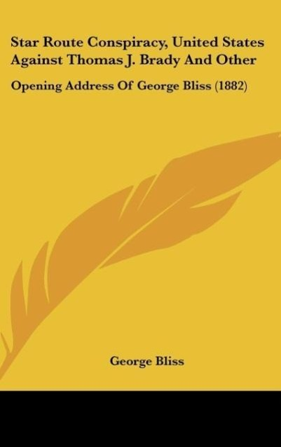 Star Route Conspiracy, United States Against Thomas J. Brady and Other: Opening Address of George Bliss (1882)