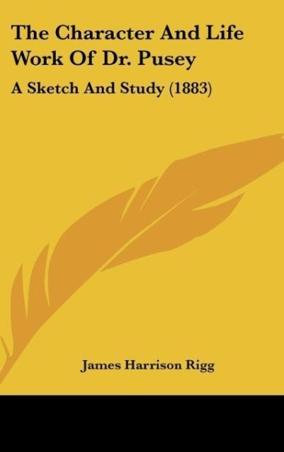 The Character And Life Work Of Dr. Pusey als Buch von James Harrison Rigg - James Harrison Rigg