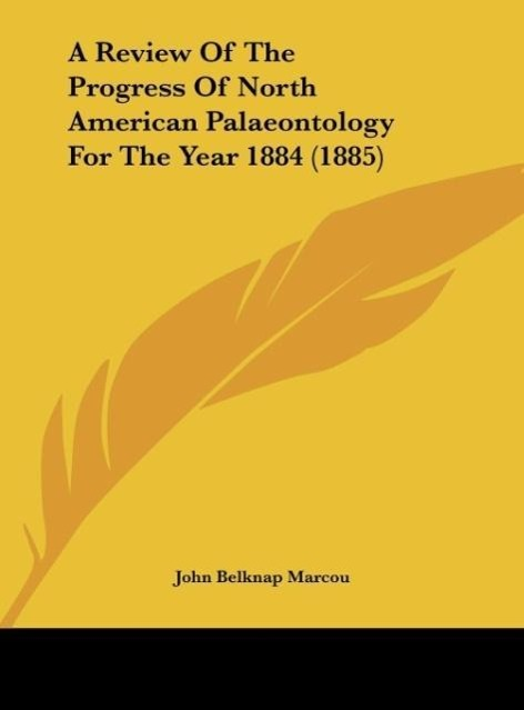 A Review Of The Progress Of North American Palaeontology For The Year 1884 (1885) als Buch von John Belknap Marcou - John Belknap Marcou