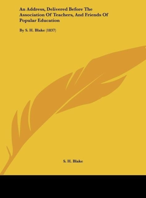 An Address, Delivered Before The Association Of Teachers, And Friends Of Popular Education als Buch von S. H. Blake - S. H. Blake