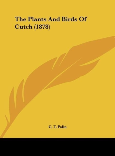 The Plants And Birds Of Cutch (1878) als Buch von C. T. Palin - C. T. Palin