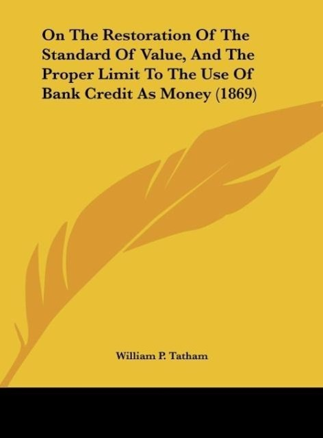 On The Restoration Of The Standard Of Value, And The Proper Limit To The Use Of Bank Credit As Money (1869) als Buch von William P. Tatham - William P. Tatham
