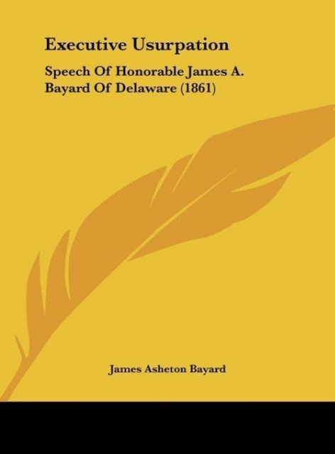 Executive Usurpation als Buch von James Asheton Bayard - James Asheton Bayard