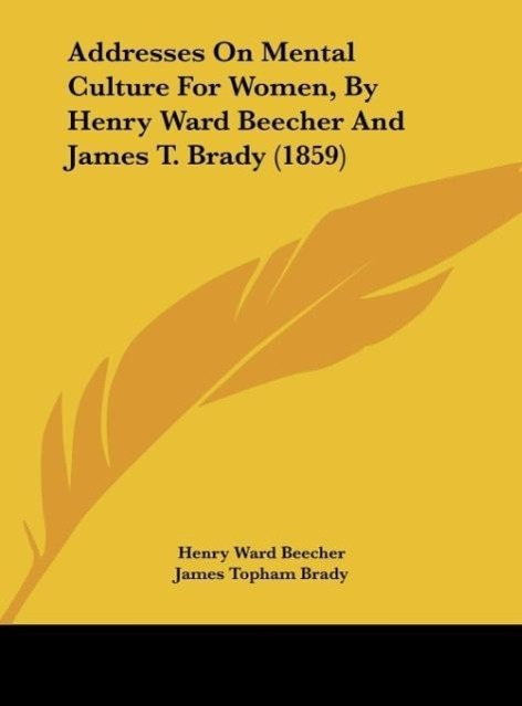 Addresses On Mental Culture For Women, By Henry Ward Beecher And James T. Brady (1859) als Buch von Henry Ward Beecher, James Topham Brady - Henry Ward Beecher, James Topham Brady