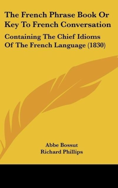 The French Phrase Book Or Key To French Conversation als Buch von Abbe Bossut, Richard Phillips - Abbe Bossut, Richard Phillips