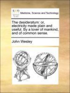 The desideratum: or, electricity made plain and useful. By a lover of mankind, and of common sense. als Taschenbuch von John Wesley - 1170012973
