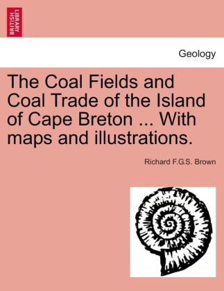 The Coal Fields and Coal Trade of the Island of Cape Breton ... With maps and illustrations. als Taschenbuch von Richard F. G. S. Brown - 1240912277