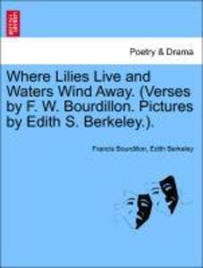 Where Lilies Live and Waters Wind Away. (Verses by F. W. Bourdillon. Pictures by Edith S. Berkeley.). als Taschenbuch von Francis Bourdillon, Edit... - 1241139741