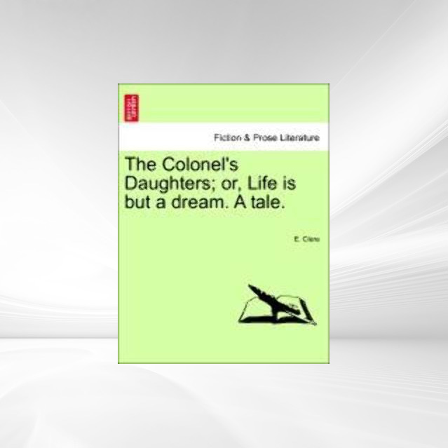 The Colonel´s Daughters; or, Life is but a dream. A tale. als Taschenbuch von E. Clere - 1241191344