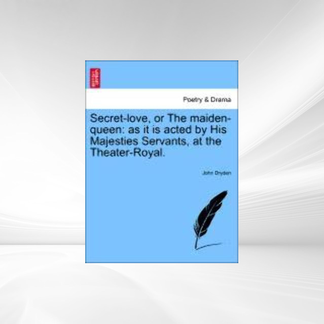 Secret-love, or The maiden-queen: as it is acted by His Majesties Servants, at the Theater-Royal. als Taschenbuch von John Dryden - 1241210624