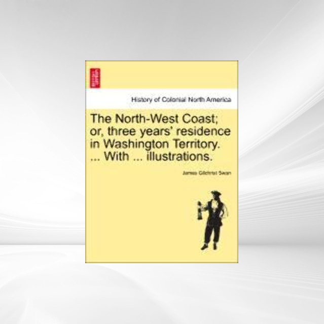 The North-West Coast; or, three years´ residence in Washington Territory. ... With ... illustrations. als Taschenbuch von James Gilchrist Swan - 1241313261