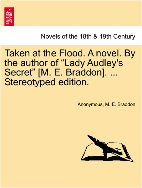 Taken at the Flood. A novel. By the author of Lady Audley´s Secret [M. E. Braddon]. ... Vol. I, Stereotyped edition. als Taschenbuch von Anonymous... - 1241398348