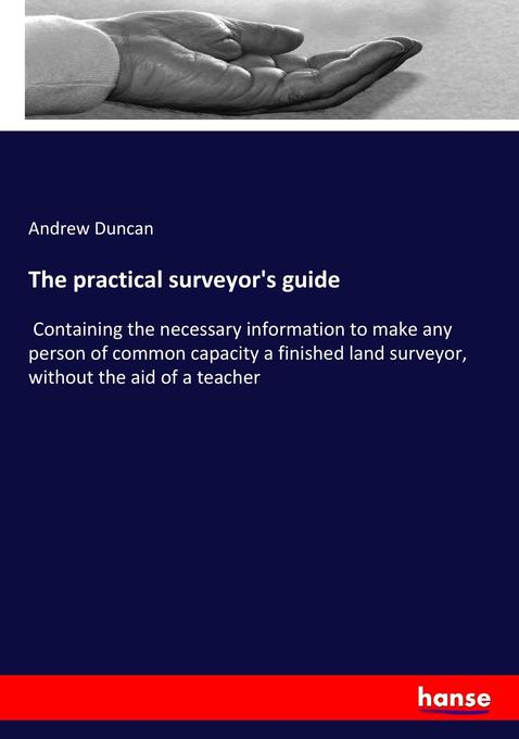 The practical surveyor's guide: Containing the necessary information to make any person of common capacity a finished land surveyor, without the aid of a teacher