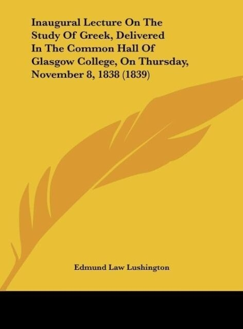 Inaugural Lecture On The Study Of Greek, Delivered In The Common Hall Of Glasgow College, On Thursday, November 8, 1838 (1839) als Buch von Edmund... - Edmund Law Lushington