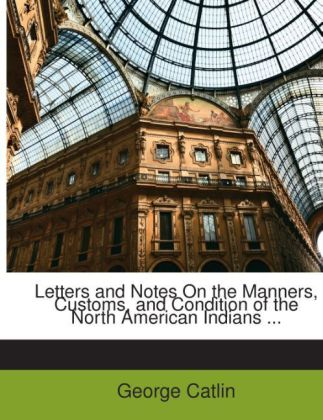 Letters and Notes On the Manners, Customs, and Condition of the North American Indians ... als Taschenbuch von George Catlin