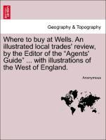 Where to buy at Wells. An illustrated local trades´ review, by the Editor of the Agents´ Guide ... with illustrations of the West of England. als ...