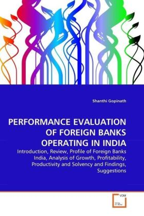 PERFORMANCE EVALUATION OF FOREIGN BANKS OPERATING IN INDIA - Introduction, Review, Profile of Foreign Banks India, Analysis of Growth, Profitability, Productivity and Solvency and Findings, Suggestions - Gopinath, Shanthi