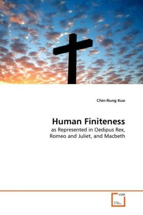 Human Finiteness - as Represented in Oedipus Rex, Romeo and Juliet, and Macbeth - Kuo, Chin-Rung