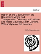 Johnson, Walter Rogers: Report on the Coal Lands of the Deep River Mining and Transportation Company, in Chatham and Moore Counties, North Carolina. With analyses of the minerals.