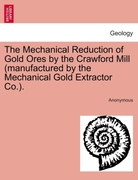 Anonymous: The Mechanical Reduction of Gold Ores by the Crawford Mill (manufactured by the Mechanical Gold Extractor Co.).
