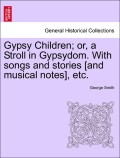 Smith, George: Gypsy Children; or, a Stroll in Gypsydom. With songs and stories [and musical notes], etc.