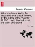 Anonymous: Where to buy at Wells. An illustrated local trades´ review, by the Editor of the Agents´ Guide ... with illustrations of the West of England.