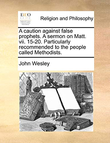 A Caution Against False Prophets. a Sermon on Matt. VII. 15-20. Particularly Recommended to the People Called Methodists. (Paperback) - John Wesley