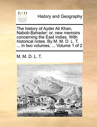 The History of Ayder Ali Khan, Nabob-Bahader: Or, New Memoirs Concerning the East Indies. with Historical Notes. by M. M. D. L. T. . in Two Volumes. . Volume 1 of 2 (Paperback) - M M D L T
