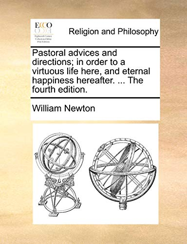 Pastoral Advices and Directions; In Order to a Virtuous Life Here, and Eternal Happiness Hereafter. . the Fourth Edition. (Paperback) - William Newton