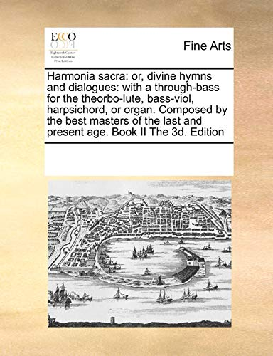 Harmonia Sacra: Or, Divine Hymns and Dialogues: With A Through-Bass for the Theorbo-Lute, Bass-Viol, Harpsichord, or Organ. Composed by the Best Masters of the Last and Present Age. Book II the 3D. Edition (Paperback) - Multiple Contributors