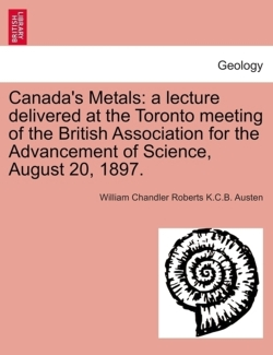 Canada's Metals: a lecture delivered at the Toronto meeting of the British Association for the Advancement of Science, August 20, 1897. - Austen, William Chandler Roberts K. C. B.